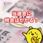 宝くじ・スポーツくじ当選金に税金はかかる?